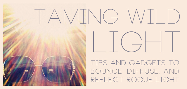 Taming Wild Light: Tips and Gadgets to Bounce, Diffuse, and Reflect Rogue Light