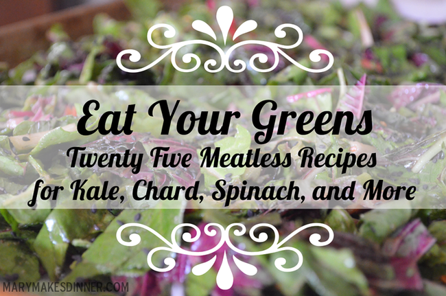 Eat Your Greens: 25 Meatless Recipes for Kale, Chard, Spinach and More | www.MaryMakesDinner.com