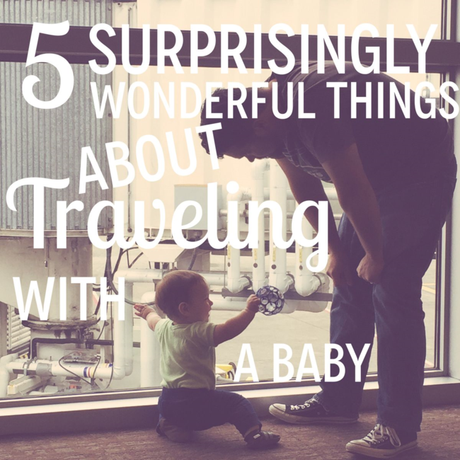 Five Surprisingly Wonderful Things About Traveling With a Baby